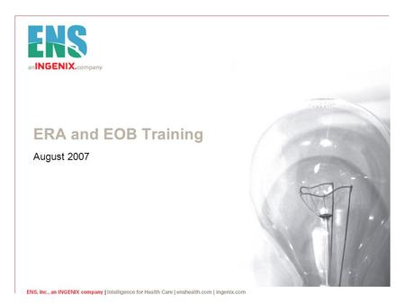 ERA and EOB Training August 2007. © ENS Inc, an INGENIX company. 2 Introduction  What are ERAs and EOBs?  An explanation of benefits (EOB) is a document.