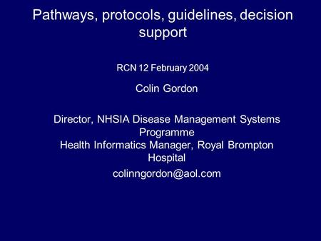 Pathways, protocols, guidelines, decision support RCN 12 February 2004 Colin Gordon Director, NHSIA Disease Management Systems Programme Health Informatics.