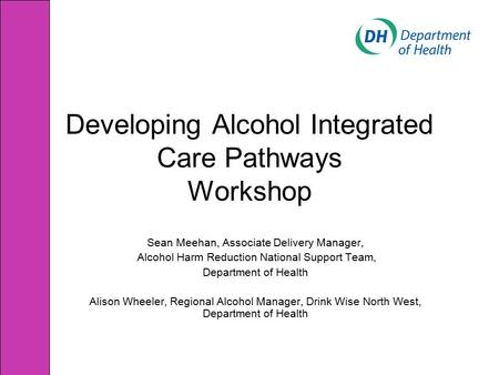 Developing Alcohol Integrated Care Pathways Workshop Sean Meehan, Associate Delivery Manager, Alcohol Harm Reduction National Support Team, Department.