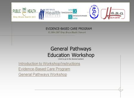 © 2004-2007 Grey Bruce Health Network EVIDENCE-BASED CARE PROGRAM General Pathways Education Workshop (click to go to the desired section) Introduction.