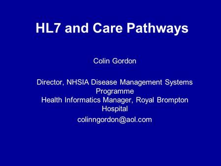HL7 and Care Pathways Colin Gordon Director, NHSIA Disease Management Systems Programme Health Informatics Manager, Royal Brompton Hospital