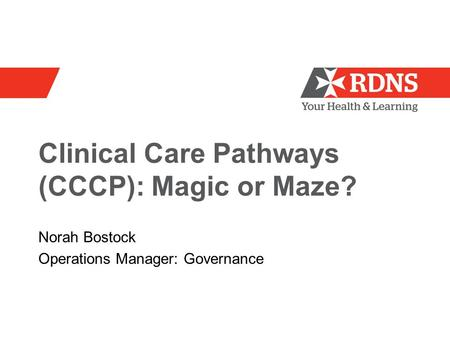 Clinical Care Pathways (CCCP): Magic or Maze? Norah Bostock Operations Manager: Governance.