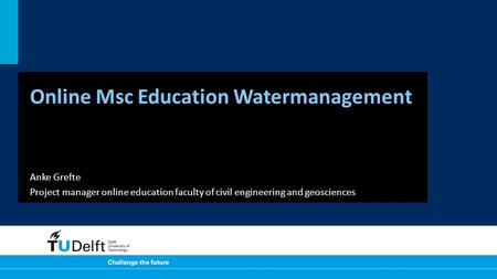 Online Msc Education Watermanagement Anke Grefte Project manager online education faculty of civil engineering and geosciences.
