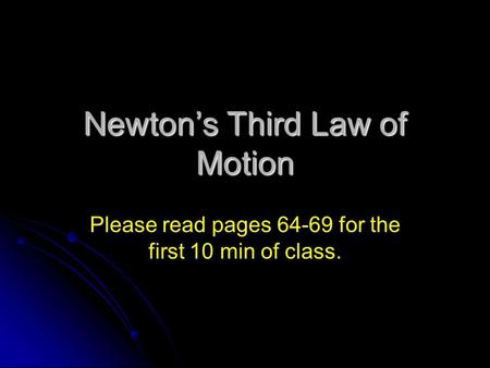 Newton's Third Law of Motion Please read pages 64-69 for the first 10 min of class.
