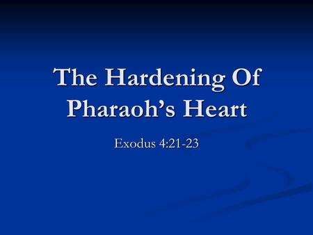 "The Hardening Of Pharaoh's Heart Exodus 4:21-23. Exodus 3:19-20, ""And I know that the king of Egypt will not give you leave to go, no, not by a mighty."