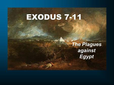 "EXODUS 7-11 The Plagues against Egypt. Exodus 7:1 Then the LORD said to Moses, ""See, I make you as God to Pharaoh, and your brother Aaron shall be your."