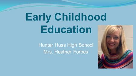 Early Childhood Education Hunter Huss High School Mrs. Heather Forbes.