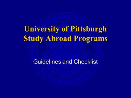 University of Pittsburgh Study Abroad Programs Guidelines and Checklist.
