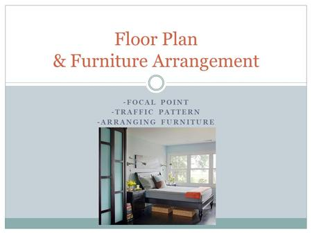 -FOCAL POINT -TRAFFIC PATTERN -ARRANGING FURNITURE Floor Plan & Furniture Arrangement.