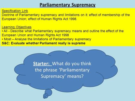 Parliamentary Supremacy Specification Link Doctrine of Parliamentary supremacy and limitations on it: effect of membership of the European Union; effect.