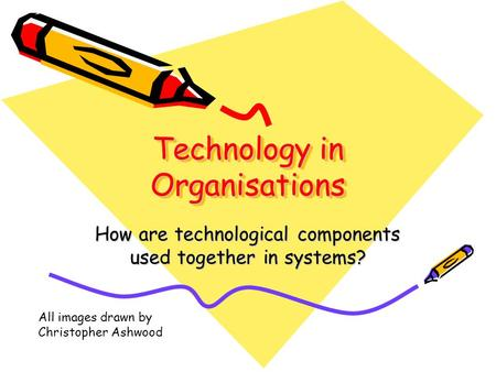 Technology in Organisations How are technological components used together in systems? All images drawn by Christopher Ashwood.