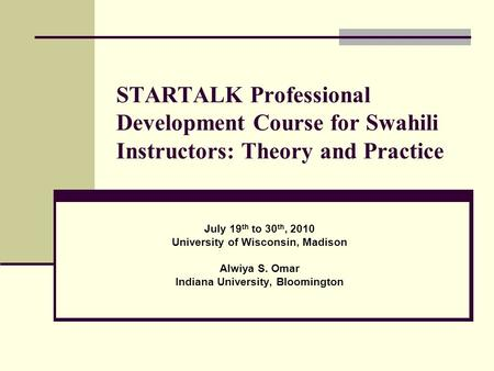 STARTALK Professional Development Course for Swahili Instructors: Theory and Practice July 19 th to 30 th, 2010 University of Wisconsin, Madison Alwiya.
