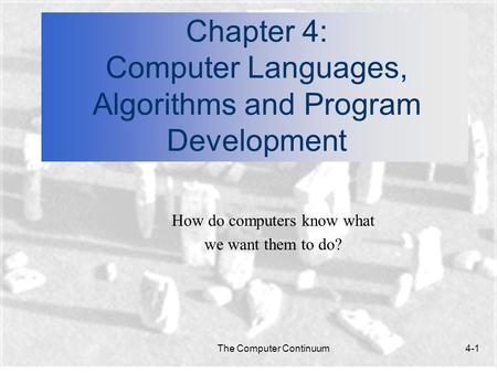 The Computer Continuum4-1 Chapter 4: Computer Languages, Algorithms and Program Development How do computers know what we want them to do?