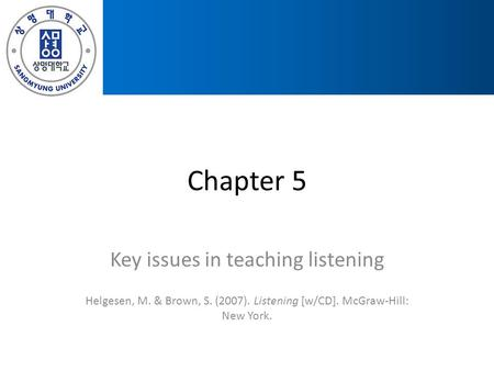Chapter 5 Key issues in teaching listening Helgesen, M. & Brown, S. (2007). Listening [w/CD]. McGraw-Hill: New York.