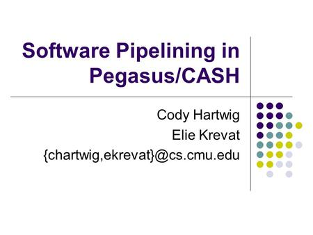 Software Pipelining in Pegasus/CASH Cody Hartwig Elie Krevat