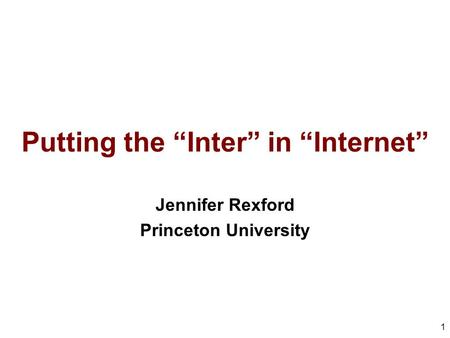 "Putting the ""Inter"" in ""Internet"" Jennifer Rexford Princeton University 1."