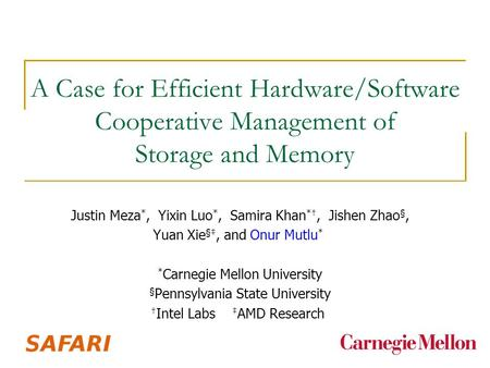 A Case for Efficient Hardware/Software Cooperative Management of Storage and Memory Justin Meza *, Yixin Luo *, Samira Khan *†, Jishen Zhao §, Yuan Xie.