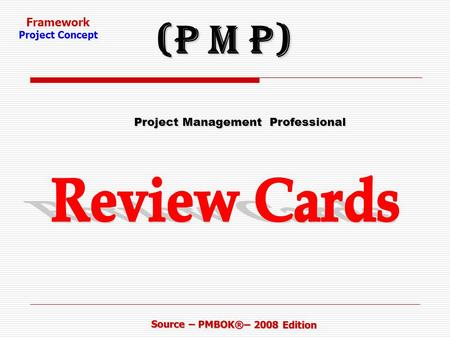 Framework Project Concept Source – PMBOK®– 2008 Edition Project Management Professional Project Management Professional (P M P)