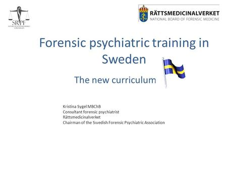 Forensic psychiatric training in Sweden The new curriculum Kristina Sygel MBChB Consultant forensic psychiatrist Rättsmedicinalverket Chairman of the Swedish.