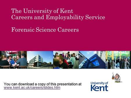 The University of Kent Careers and Employability Service Forensic Science Careers You can download a copy of this presentation at www.kent.ac.uk/careers/slides.htm.