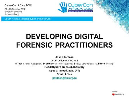 DEVELOPING DIGITAL FORENSIC PRACTITIONERS Jason Jordaan CFCE, CFE, PMCSSA, ACE MTech (Forensic Investigation), BComHons (Information Systems), BSc (CJ.