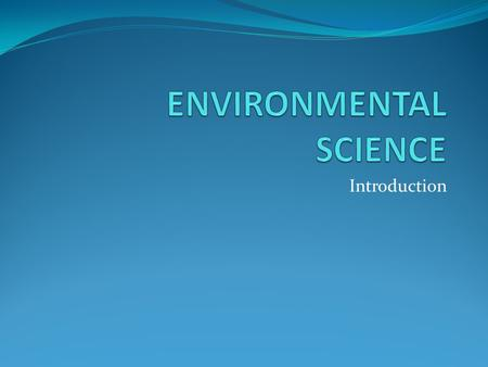 Introduction. Definition Environmental Science – an interdisciplinary field that integrates physical and biological sciences, to the study of the environment,