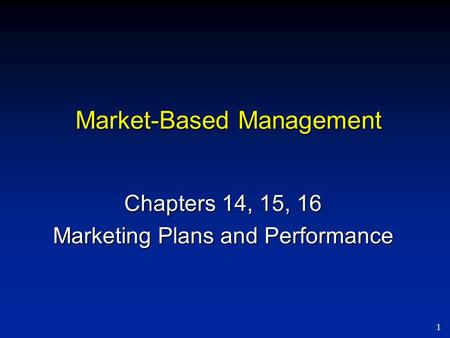 1 Market-Based Management Chapters 14, 15, 16 Marketing Plans and Performance.