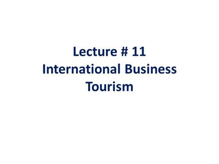 Lecture # 11 International Business Tourism. International Business tourism or business travel is a more limited and focused subset of regular tourism.