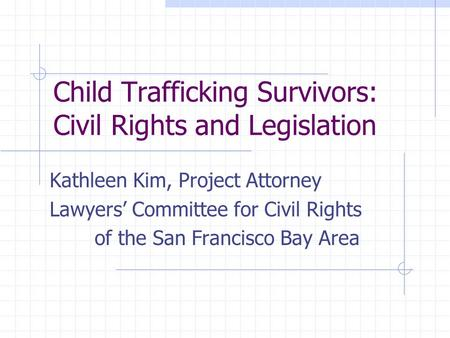 Child Trafficking Survivors: Civil Rights and Legislation Kathleen Kim, Project Attorney Lawyers' Committee for Civil Rights of the San Francisco Bay Area.