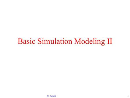 K. Salah1 Basic Simulation Modeling II. K. Salah2 CONTENTS The Nature of Simulation Systems, Models, and Simulation Discrete-Event Simulation Alternative.