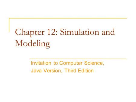 Chapter 12: Simulation and Modeling Invitation to Computer Science, Java Version, Third Edition.