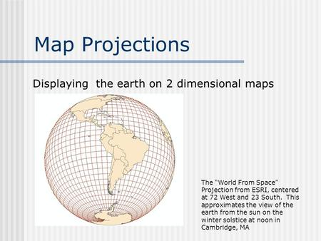 "Map Projections Displaying the earth on 2 dimensional maps The ""World From Space"" Projection from ESRI, centered at 72 West and 23 South. This approximates."
