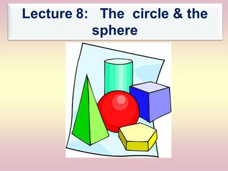 Lecture 8: The circle & the sphere. The Sphere 1- The orthogonal projection of the sphere 2- Representation of the sphere in Monge's projection 3- Examples.