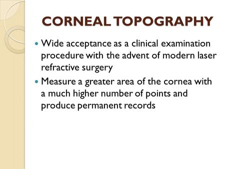 CORNEAL TOPOGRAPHY Wide acceptance as a clinical examination procedure with the advent of modern laser refractive surgery Measure a greater area of the.