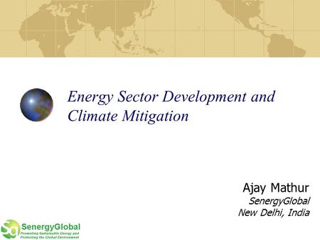Energy Sector Development and Climate Mitigation Ajay Mathur SenergyGlobal New Delhi, India.