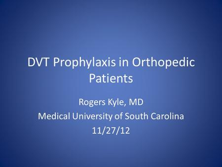 DVT Prophylaxis in Orthopedic Patients Rogers Kyle, MD Medical University of South Carolina 11/27/12.
