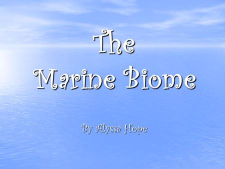 The Marine Biome By Alyssa Hope Geographical Location It is the largest of all the biomes covering three fourths of the earth's surface. It is the largest.