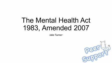The Mental Health Act 1983, Amended 2007 Jake Turner.