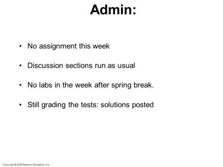 Copyright © 2009 Pearson Education, Inc. Admin: No assignment this week Discussion sections run as usual No labs in the week after spring break. Still.
