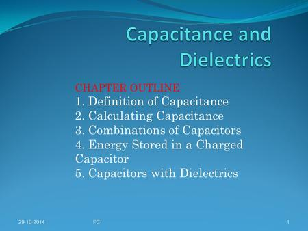 29-10-2014FCI1 CHAPTER OUTLINE 1. Definition of Capacitance 2. Calculating Capacitance 3. Combinations of Capacitors 4. Energy Stored in a Charged Capacitor.