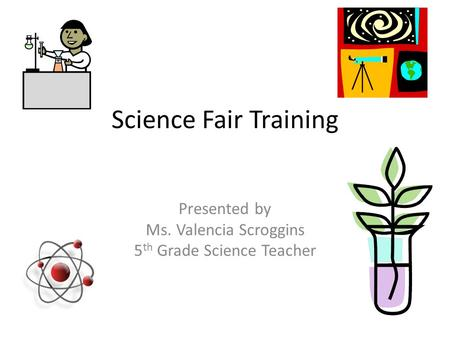 Science Fair Training Presented by Ms. Valencia Scroggins 5 th Grade Science Teacher.