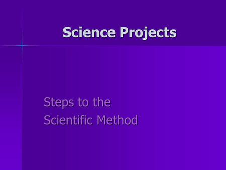Steps to the Scientific Method Science Projects. Science Projects: Why science projects? Why science projects? –To help us answer questions and learn.