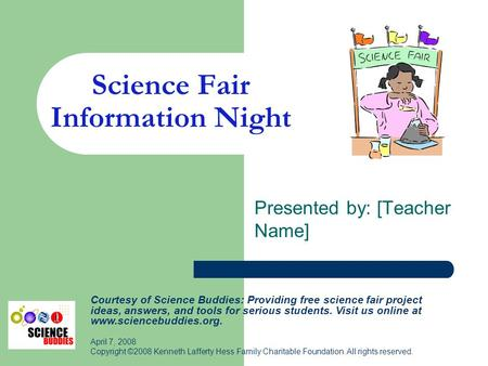 Science Fair Information Night Presented by: [Teacher Name] Courtesy of Science Buddies: Providing free science fair project ideas, answers, and tools.