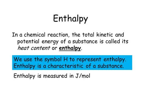 Enthalpy In a chemical reaction, the total kinetic and potential energy of a substance is called its heat content or enthalpy. We use the symbol H to represent.