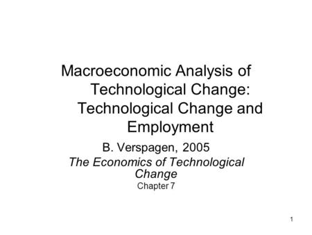1 Macroeconomic Analysis of Technological Change: Technological Change and Employment B. Verspagen, 2005 The Economics of Technological Change Chapter.