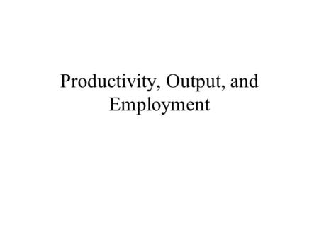 Productivity, Output, and Employment. Overview of this class  How much does an economy produce? Productivity  How much labor is demanded for production?