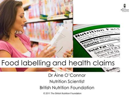 © 2011 The British Nutrition Foundation Food labelling and health claims Dr Áine O'Connor Nutrition Scientist British Nutrition Foundation.