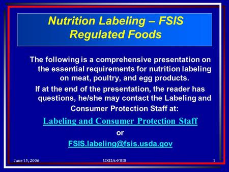 June 15, 2006USDA-FSIS1 Nutrition Labeling – FSIS Regulated Foods The following is a comprehensive presentation on the essential requirements for nutrition.