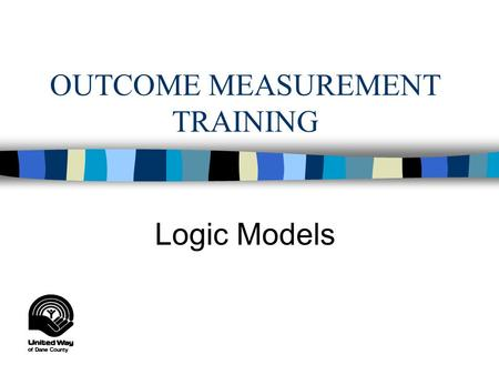 OUTCOME MEASUREMENT TRAINING Logic Models OBJECTIVES FOR TODAY: n Recognize and understand components of a logic model n Learn how to create a logic.