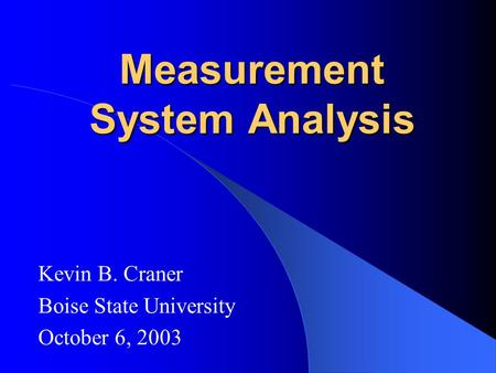 Measurement System Analysis Kevin B. Craner Boise State University October 6, 2003.